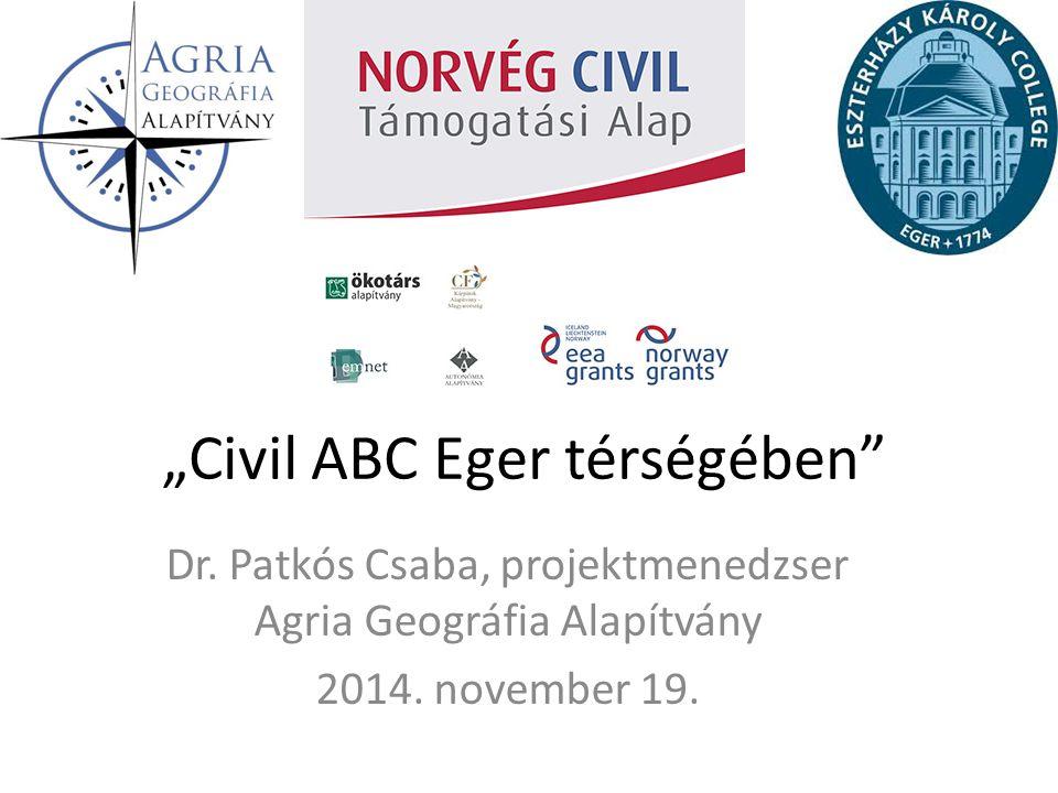 """Dr. Patkós Csaba, projektmenedzser Agria Geográfia Alapítvány 2014. november 19. """"Civil ABC Eger térségében"""""""