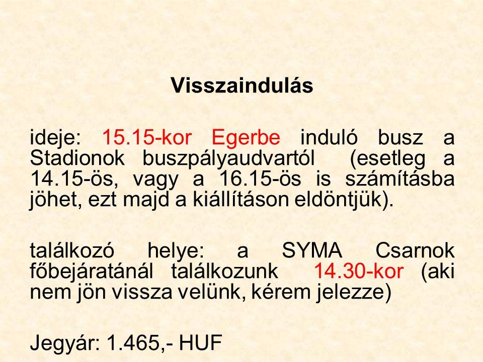 Visszaindulás ideje: 15.15-kor Egerbe induló busz a Stadionok buszpályaudvartól (esetleg a 14.15-ös, vagy a 16.15-ös is számításba jöhet, ezt majd a kiállításon eldöntjük).
