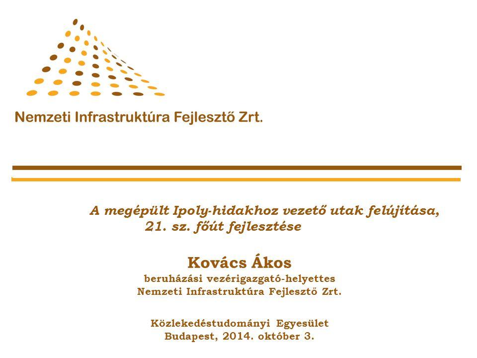 A megépült Ipoly-hidakhoz vezető utak felújítása, 21. sz. főút fejlesztése Kovács Ákos beruházási vezérigazgató-helyettes Nemzeti Infrastruktúra Fejle