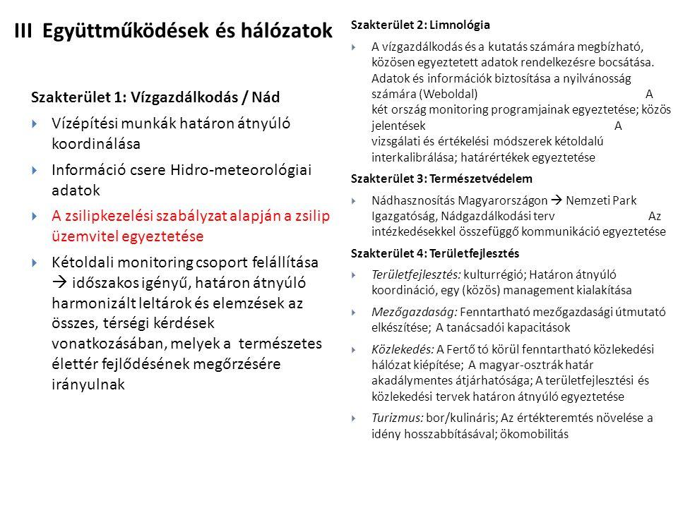 III Együttműködések és hálózatok Szakterület 1: Vízgazdálkodás / Nád  Vízépítési munkák határon átnyúló koordinálása  Információ csere Hidro-meteorológiai adatok  A zsilipkezelési szabályzat alapján a zsilip üzemvitel egyeztetése  Kétoldali monitoring csoport felállítása  időszakos igényű, határon átnyúló harmonizált leltárok és elemzések az összes, térségi kérdések vonatkozásában, melyek a természetes élettér fejlődésének megőrzésére irányulnak Szakterület 2: Limnológia  A vízgazdálkodás és a kutatás számára megbízható, közösen egyeztetett adatok rendelkezésre bocsátása.
