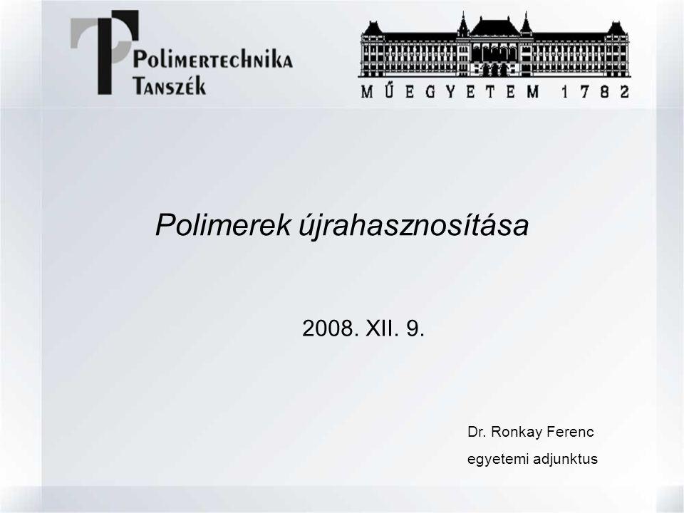 Polimerek újrahasznosítása 2008. XII. 9. Dr. Ronkay Ferenc egyetemi adjunktus