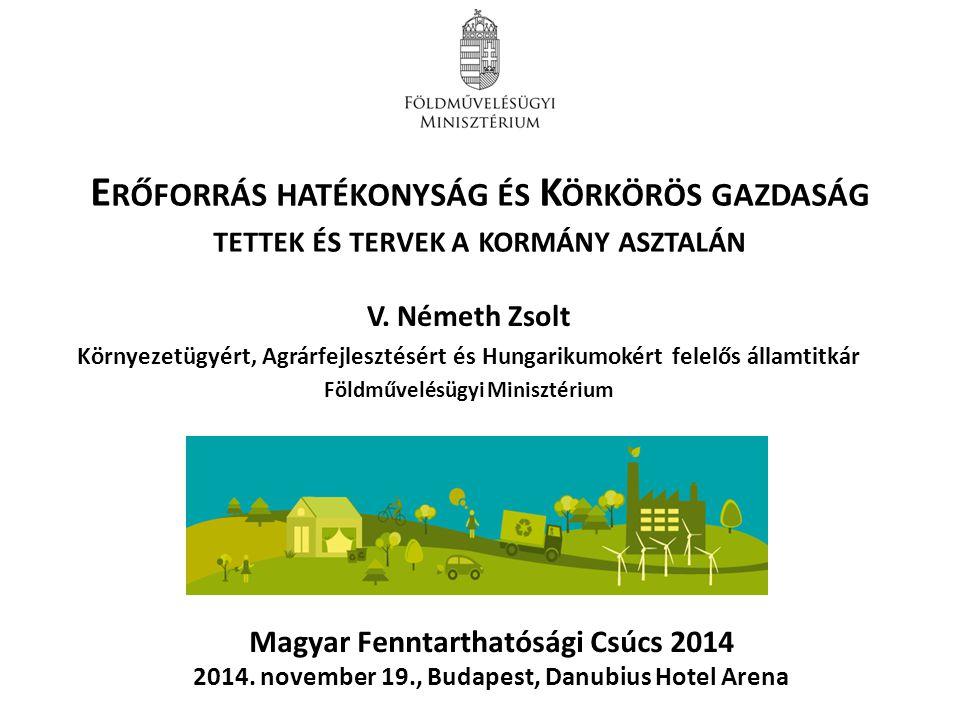 E RŐFORRÁS HATÉKONYSÁG ÉS K ÖRKÖRÖS GAZDASÁG TETTEK ÉS TERVEK A KORMÁNY ASZTALÁN V. Németh Zsolt Környezetügyért, Agrárfejlesztésért és Hungarikumokér