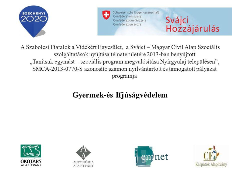 """A Szabolcsi Fiatalok a Vidékért Egyesület, a Svájci – Magyar Civil Alap Szociális szolgáltatások nyújtása tématerületére 2013-ban benyújtott """"Tanítsuk egymást – szociális program megvalósítása Nyírgyulaj településen , SMCA-2013-0770-S azonosító számon nyilvántartott és támogatott pályázat programja Gyermek-és Ifjúságvédelem"""