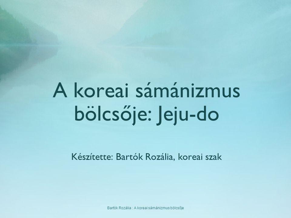 Bartók Rozália : A koreai sámánizmus bölcsője A koreai sámánizmus bölcsője: Jeju-do Készítette: Bartók Rozália, koreai szak