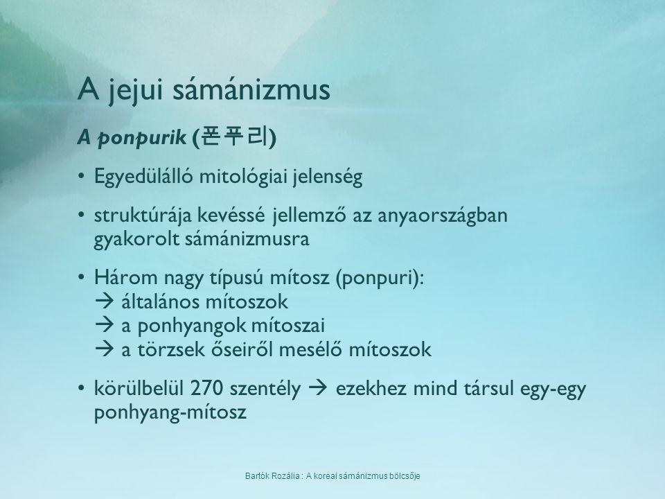 Bartók Rozália : A koreai sámánizmus bölcsője A jejui sámánizmus A ponpurik ( 폰푸리 ) Egyedülálló mitológiai jelenség struktúrája kevéssé jellemző az an