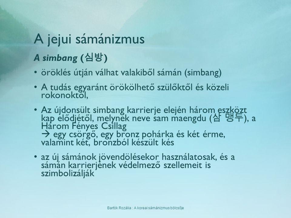 Bartók Rozália : A koreai sámánizmus bölcsője A jejui sámánizmus A simbang ( 심방 ) öröklés útján válhat valakiből sámán (simbang) A tudás egyaránt örök