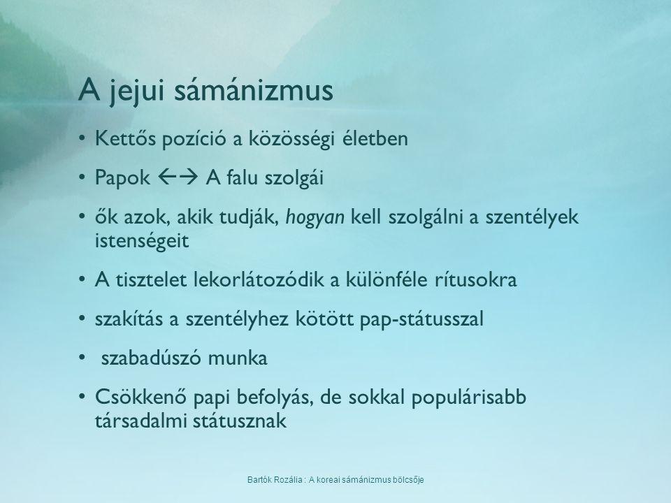 Bartók Rozália : A koreai sámánizmus bölcsője A jejui sámánizmus Kettős pozíció a közösségi életben Papok  A falu szolgái ők azok, akik tudják, hogy