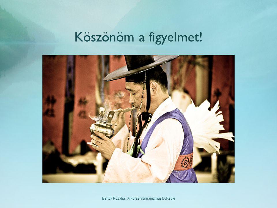 Bartók Rozália : A koreai sámánizmus bölcsője Köszönöm a figyelmet!