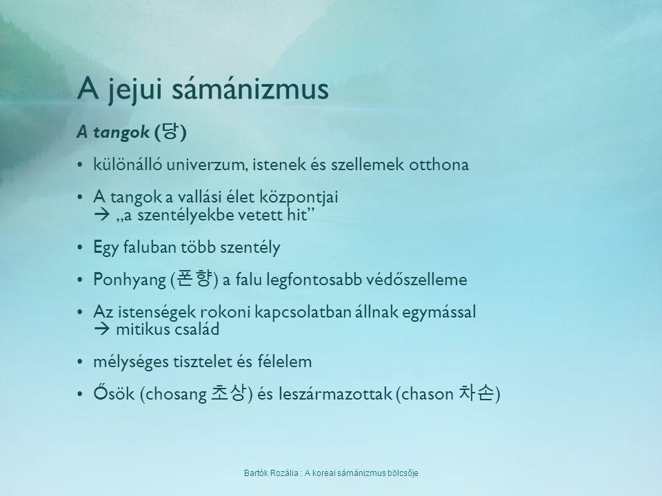 Bartók Rozália : A koreai sámánizmus bölcsője A jejui sámánizmus A tangok ( 당 ) különálló univerzum, istenek és szellemek otthona A tangok a vallási é