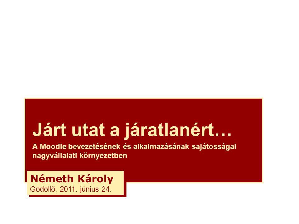Járt utat a járatlanért… A Moodle bevezetésének és alkalmazásának sajátosságai nagyvállalati környezetben Németh Károly Gödöllő, 2011.