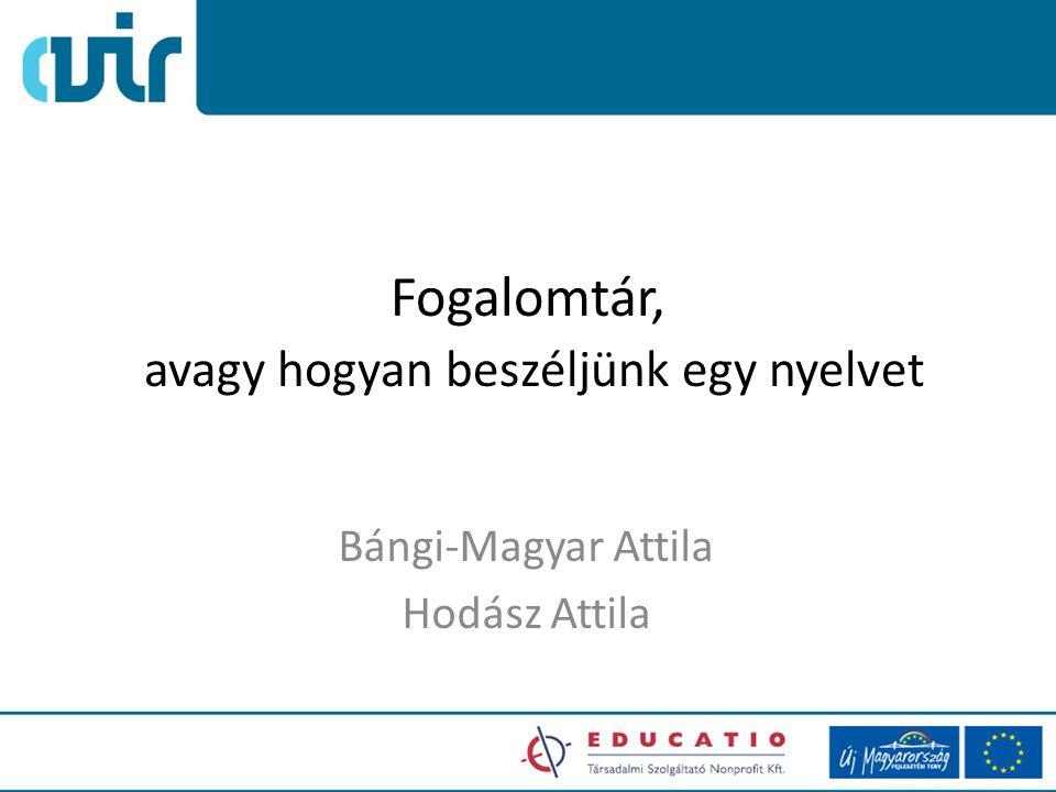 Fogalomtár, avagy hogyan beszéljünk egy nyelvet Bángi-Magyar Attila Hodász Attila