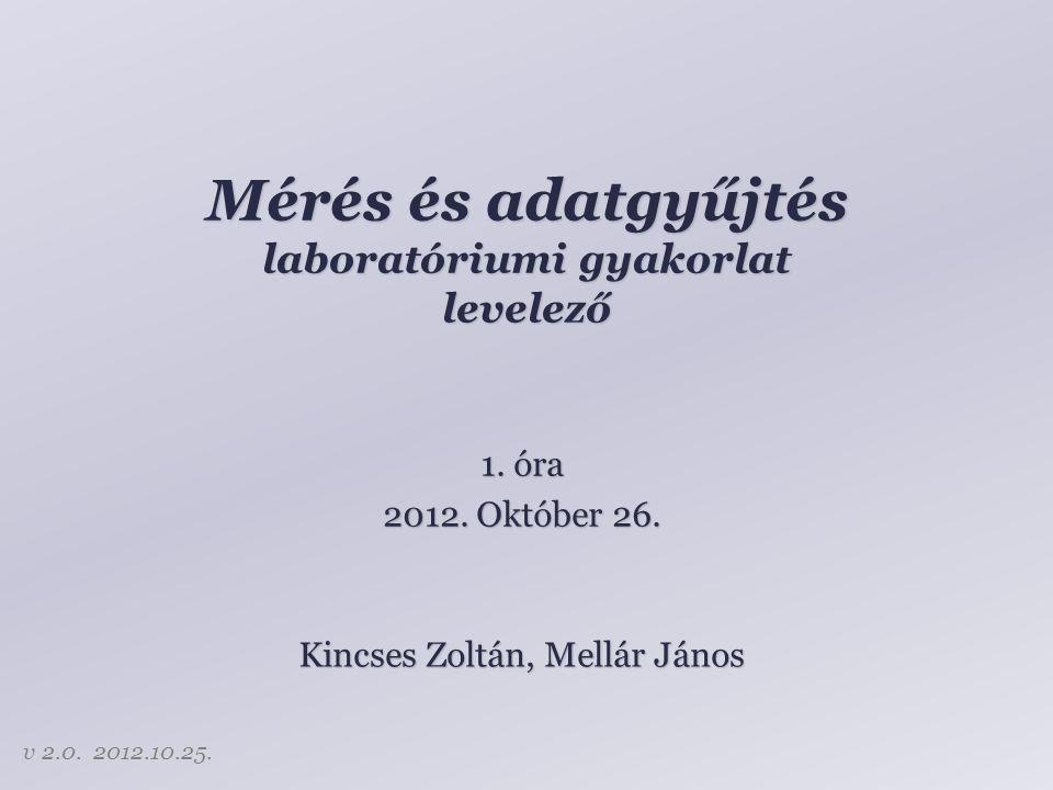Mérés és adatgyűjtés laboratóriumi gyakorlat levelező Kincses Zoltán, Mellár János 1. óra 2012. Október 26. v 2.0. 2012.10.25.