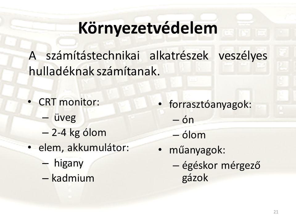 21 Környezetvédelem CRT monitor: – üveg – 2-4 kg ólom elem, akkumulátor: – higany – kadmium forrasztóanyagok: – ón – ólom műanyagok: – égéskor mérgező