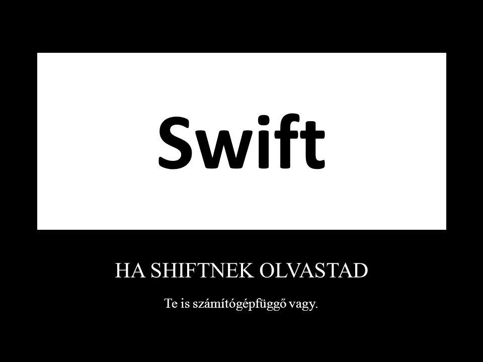 Swift HA SHIFTNEK OLVASTAD Te is számítógépfüggő vagy.