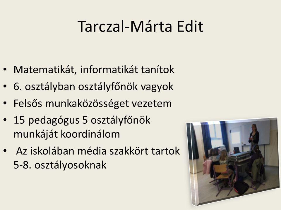 Tarczal-Márta Edit Matematikát, informatikát tanítok 6. osztályban osztályfőnök vagyok Felsős munkaközösséget vezetem 15 pedagógus 5 osztályfőnök munk