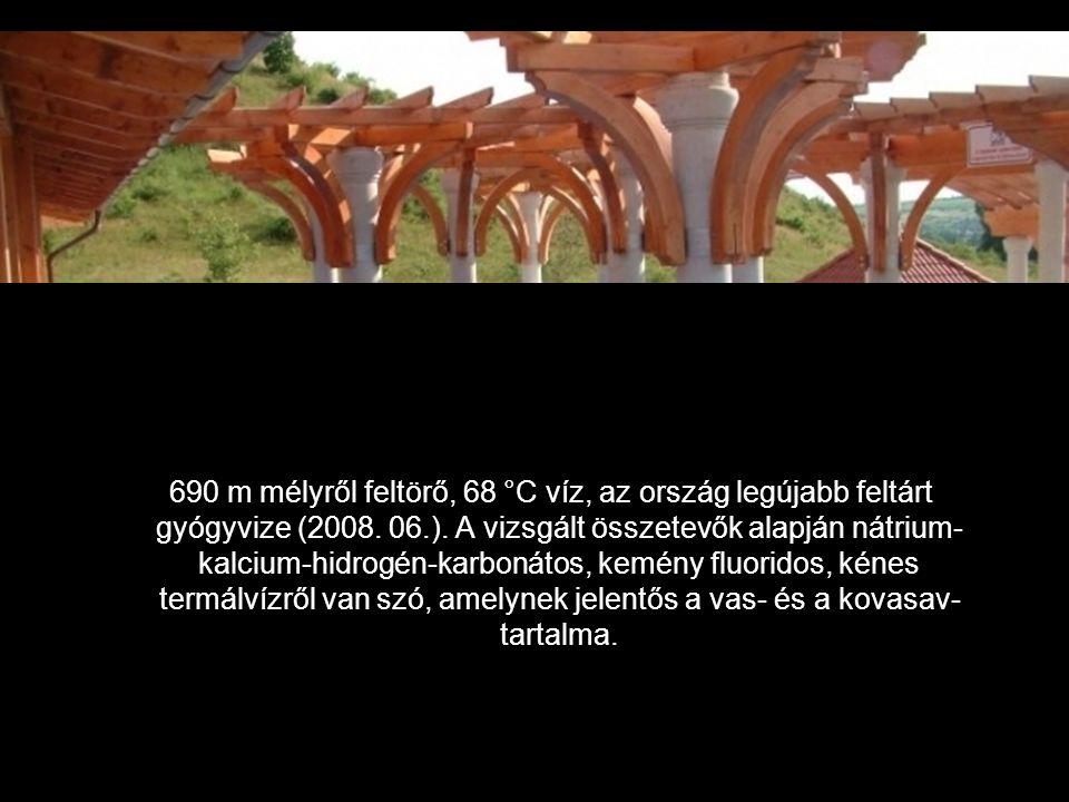 690 m mélyről feltörő, 68 °C víz, az ország legújabb feltárt gyógyvize (2008.