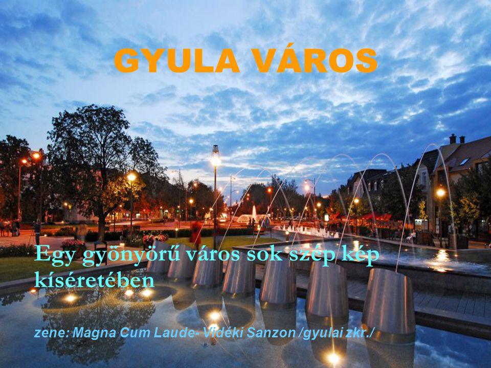 GYULA VÁROS Egy gyönyörű város sok szép kép kíséretében zene: Magna Cum Laude- Vidéki Sanzon /gyulai zkr./