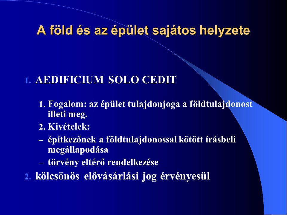 A föld és az épület sajátos helyzete 1. AEDIFICIUM SOLO CEDIT 1. Fogalom: az épület tulajdonjoga a földtulajdonost illeti meg. 2. Kivételek: – építkez