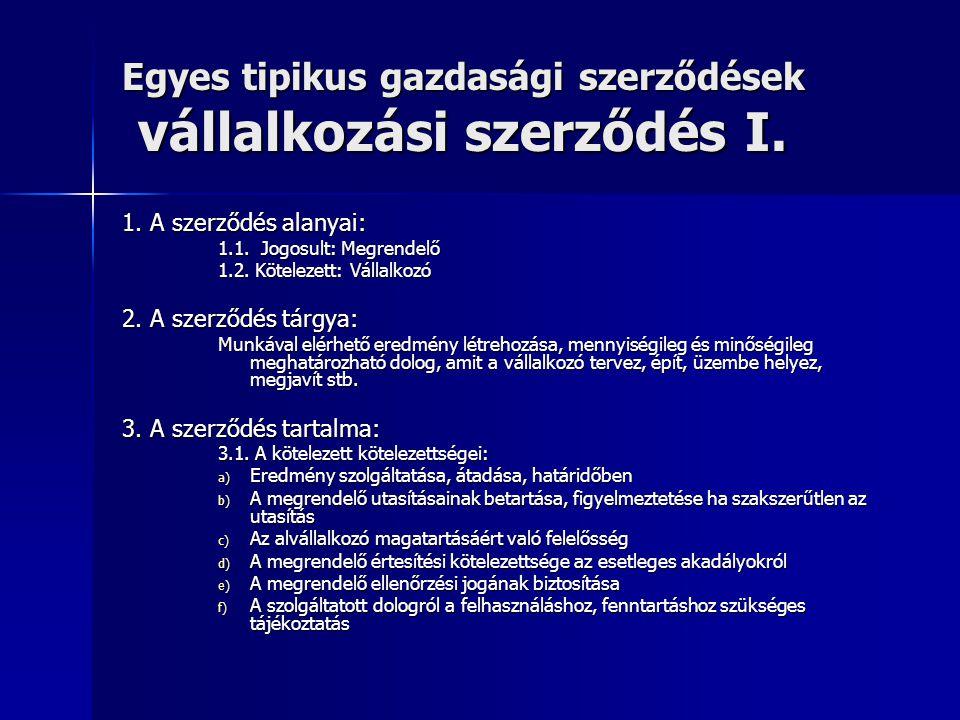 Egyes tipikus gazdasági szerződések vállalkozási szerződés I. 1. A szerződés alanyai: 1.1. Jogosult: Megrendelő 1.2. Kötelezett: Vállalkozó 2. A szerz