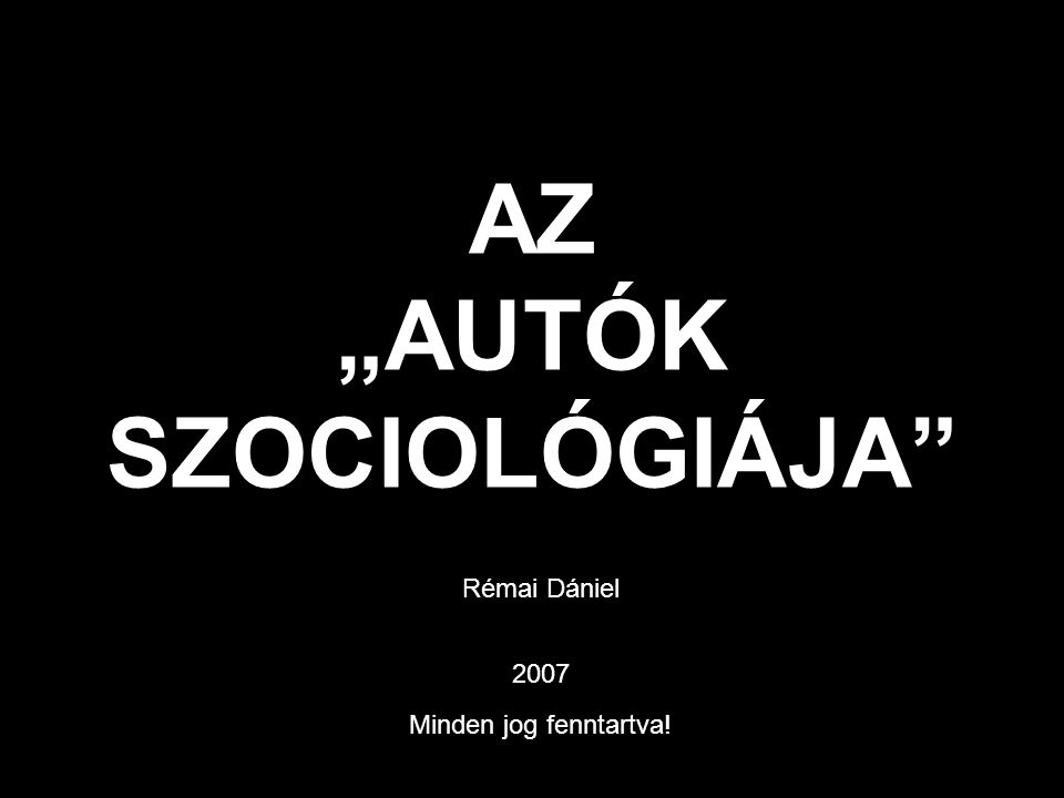 """AZ """"AUTÓK SZOCIOLÓGIÁJA Rémai Dániel 2007 Minden jog fenntartva!"""