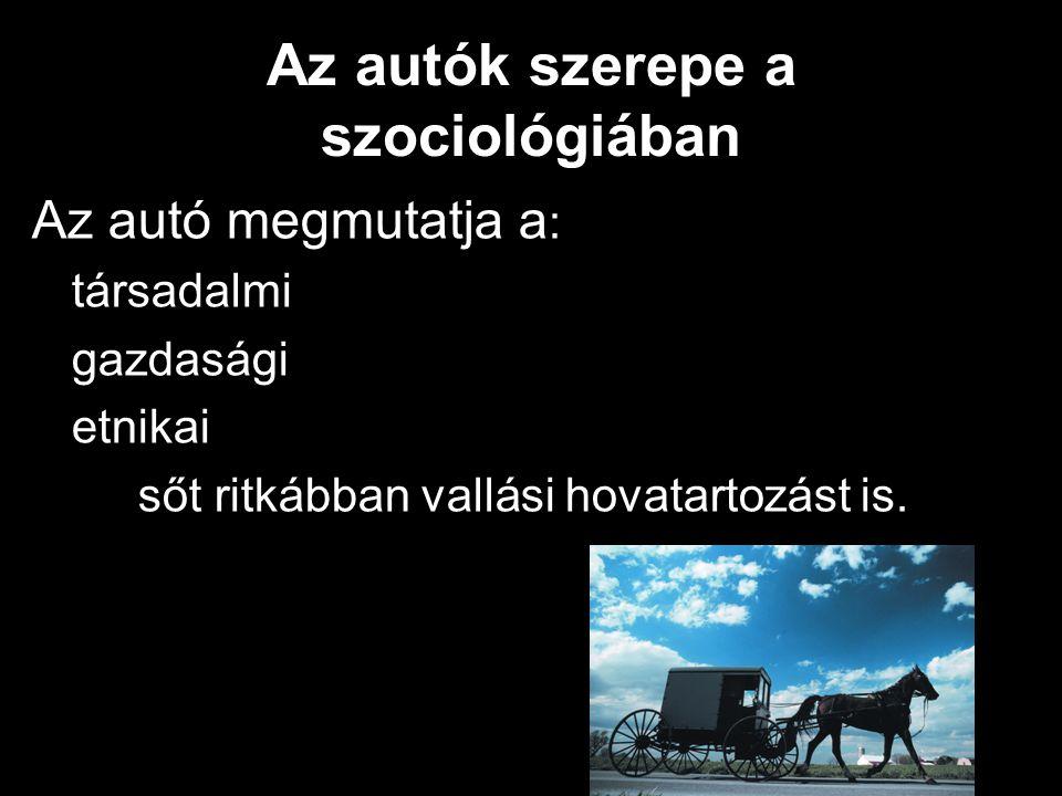 Az autók szerepe a szociológiában Az autó megmutatja a : társadalmi gazdasági etnikai sőt ritkábban vallási hovatartozást is.