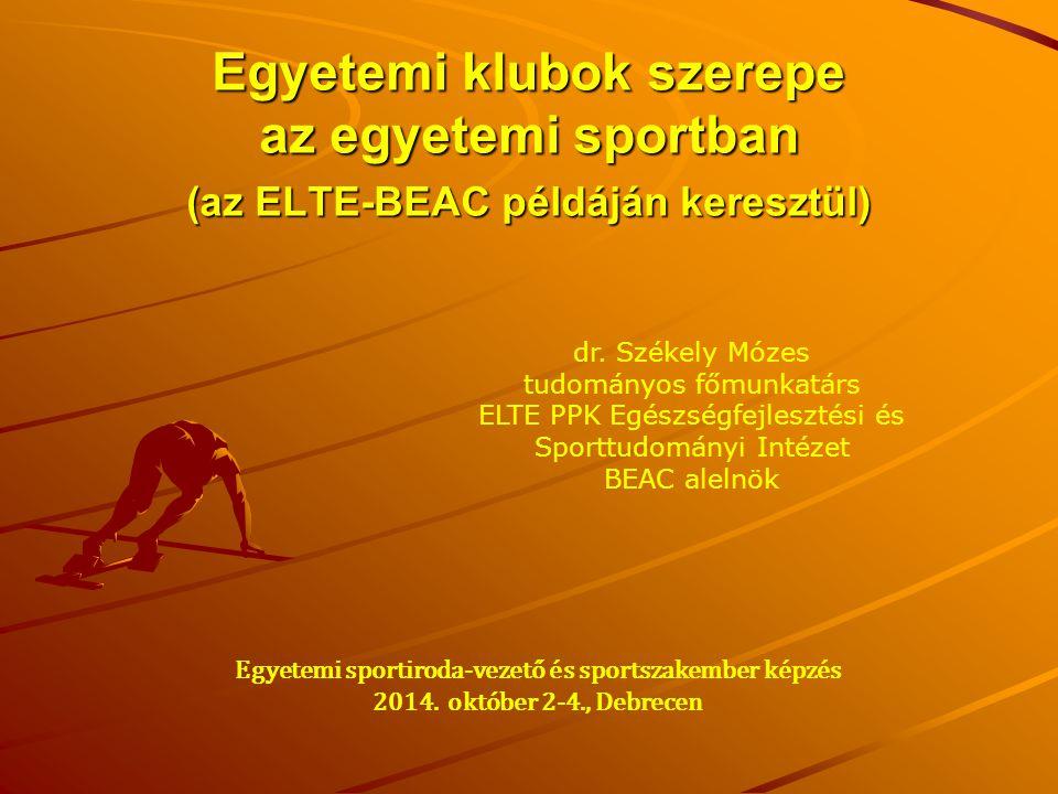 Egyetemi klubok szerepe az egyetemi sportban (az ELTE-BEAC példáján keresztül) dr. Székely Mózes tudományos főmunkatárs ELTE PPK Egészségfejlesztési é