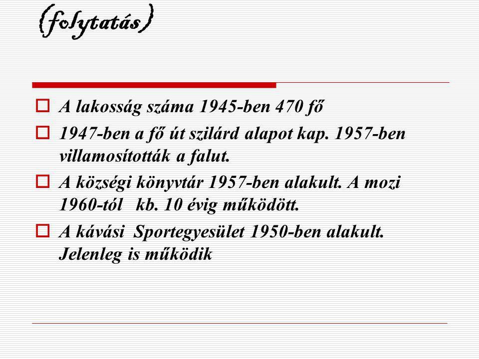 (folytatás)  A lakosság száma 1945-ben 470 fő  1947-ben a fő út szilárd alapot kap. 1957-ben villamosították a falut.  A községi könyvtár 1957-ben