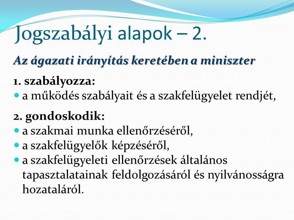 Jogszabályi alapok – 2. Az ágazati irányítás keretében a miniszter 1. szabályozza: a működés szabályait és a szakfelügyelet rendjét, 2. gondoskodik: a