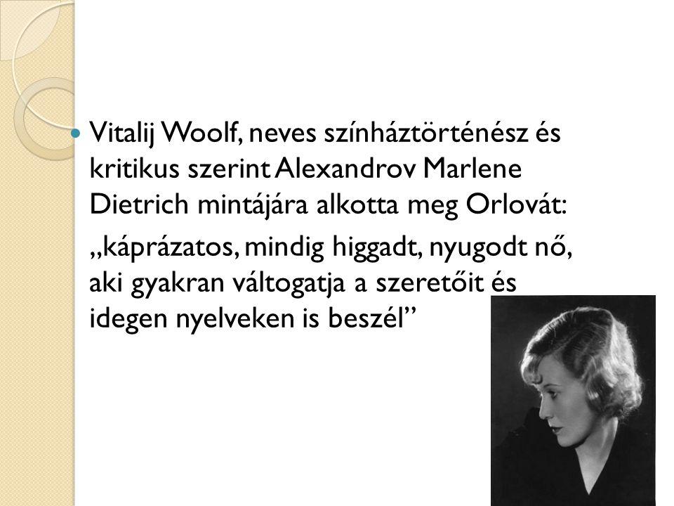 """Vitalij Woolf, neves színháztörténész és kritikus szerint Alexandrov Marlene Dietrich mintájára alkotta meg Orlovát: """"káprázatos, mindig higgadt, nyugodt nő, aki gyakran váltogatja a szeretőit és idegen nyelveken is beszél"""