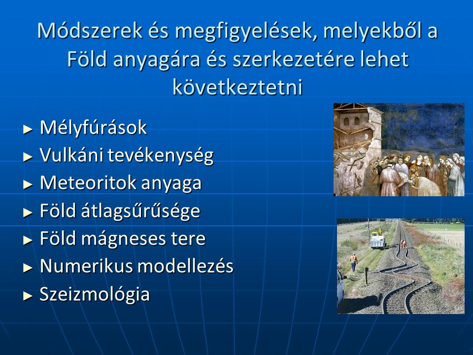 Módszerek és megfigyelések, melyekből a Föld anyagára és szerkezetére lehet következtetni ► Mélyfúrások ► Vulkáni tevékenység ► Meteoritok anyaga ► Föld átlagsűrűsége ► Föld mágneses tere ► Numerikus modellezés ► Szeizmológia