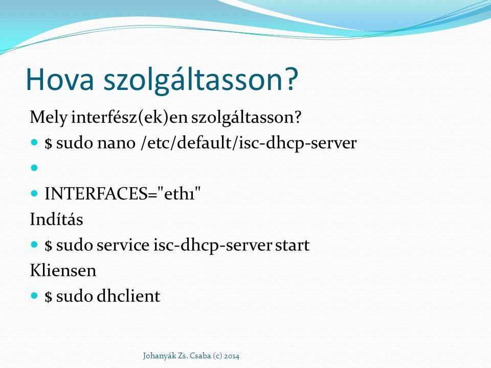 Hova szolgáltasson? Mely interfész(ek)en szolgáltasson? $ sudo nano /etc/default/isc-dhcp-server INTERFACES=