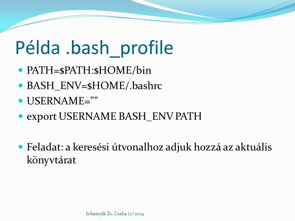 Példa.bash_profile PATH=$PATH:$HOME/bin BASH_ENV=$HOME/.bashrc USERNAME=