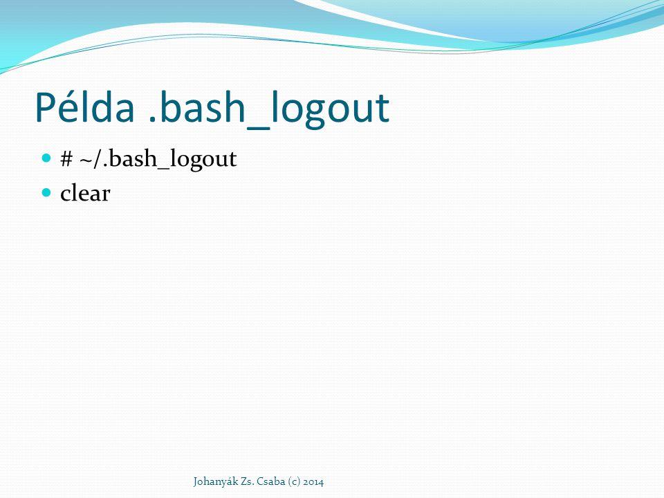 Példa.bash_logout # ~/.bash_logout clear Johanyák Zs. Csaba (c) 2014