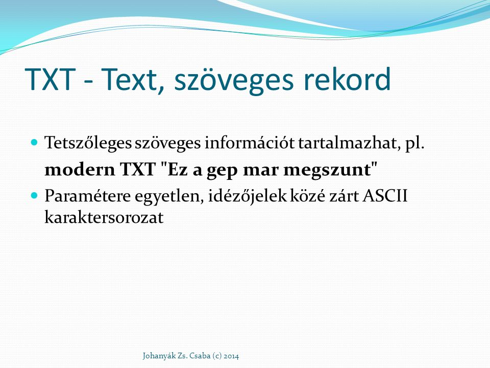 TXT - Text, szöveges rekord Tetszőleges szöveges információt tartalmazhat, pl. modern TXT