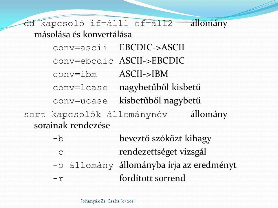 dd kapcsoló if=áll1 of=áll2 állomány másolása és konvertálása conv=ascii EBCDIC->ASCII conv=ebcdic ASCII->EBCDIC conv=ibm ASCII->IBM conv=lcase nagybe