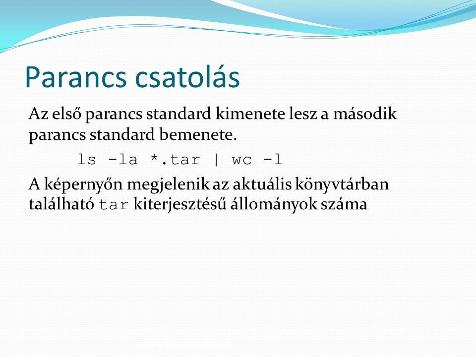 Parancs csatolás Az első parancs standard kimenete lesz a második parancs standard bemenete. ls -la *.tar | wc -l A képernyőn megjelenik az aktuális k