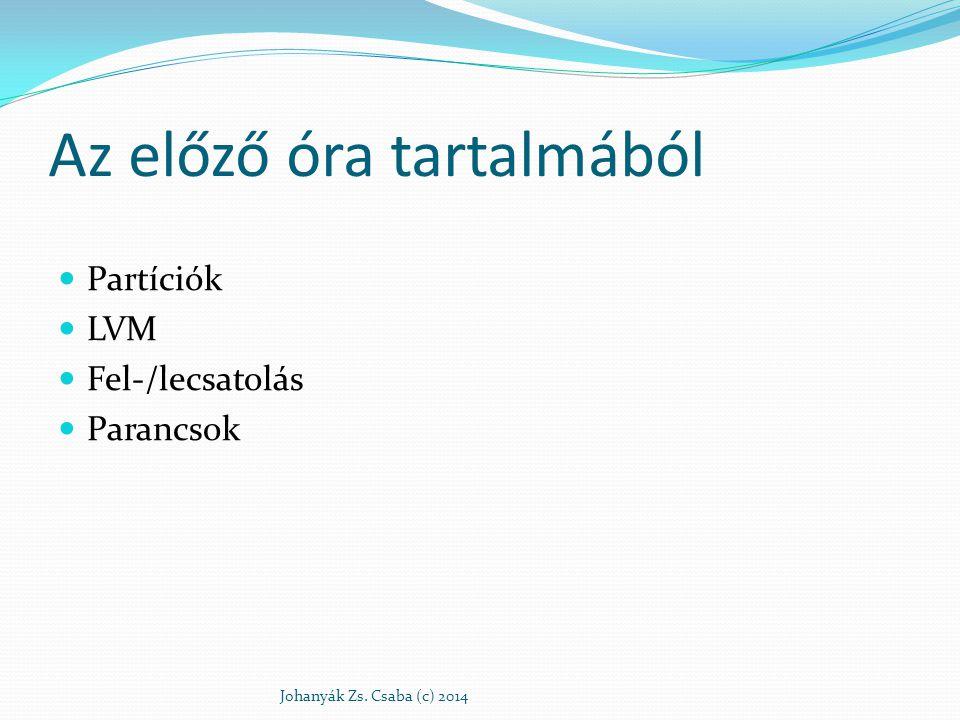 Az előző óra tartalmából Partíciók LVM Fel-/lecsatolás Parancsok Johanyák Zs. Csaba (c) 2014