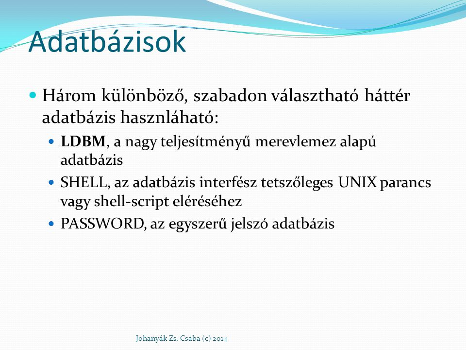 Adatbázisok Három különböző, szabadon választható háttér adatbázis hasznláható: LDBM, a nagy teljesítményű merevlemez alapú adatbázis SHELL, az adatbá