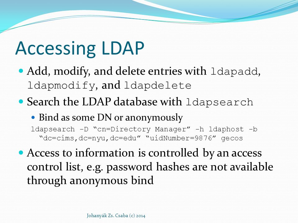 Accessing LDAP Add, modify, and delete entries with ldapadd, ldapmodify, and ldapdelete Search the LDAP database with ldapsearch Bind as some DN or an
