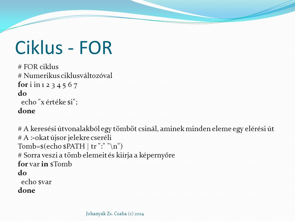 Ciklus - FOR # FOR ciklus # Numerikus ciklusváltozóval for i in 1 2 3 4 5 6 7 do echo