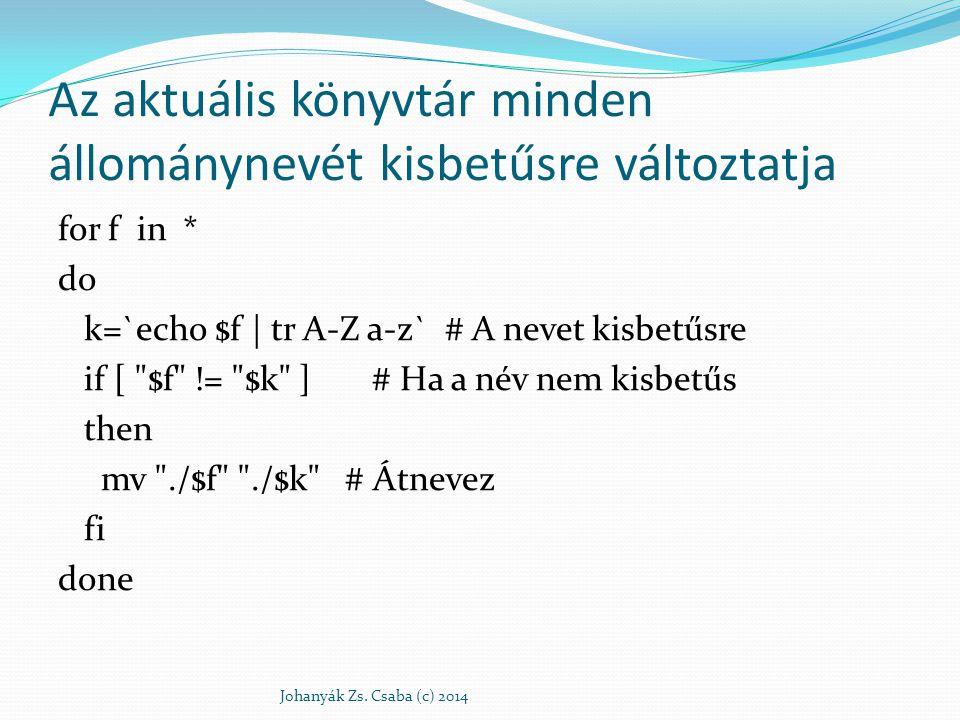 Az aktuális könyvtár minden állománynevét kisbetűsre változtatja for f in * do k=`echo $f | tr A-Z a-z` # A nevet kisbetűsre if [