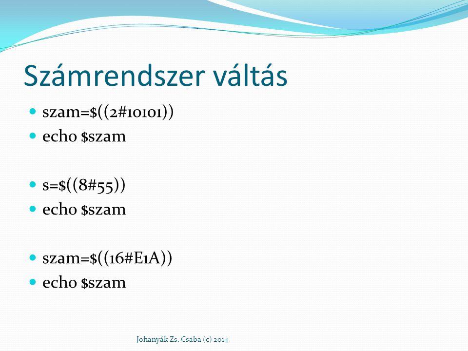 Számrendszer váltás szam=$((2#10101)) echo $szam s=$((8#55)) echo $szam szam=$((16#E1A)) echo $szam Johanyák Zs. Csaba (c) 2014