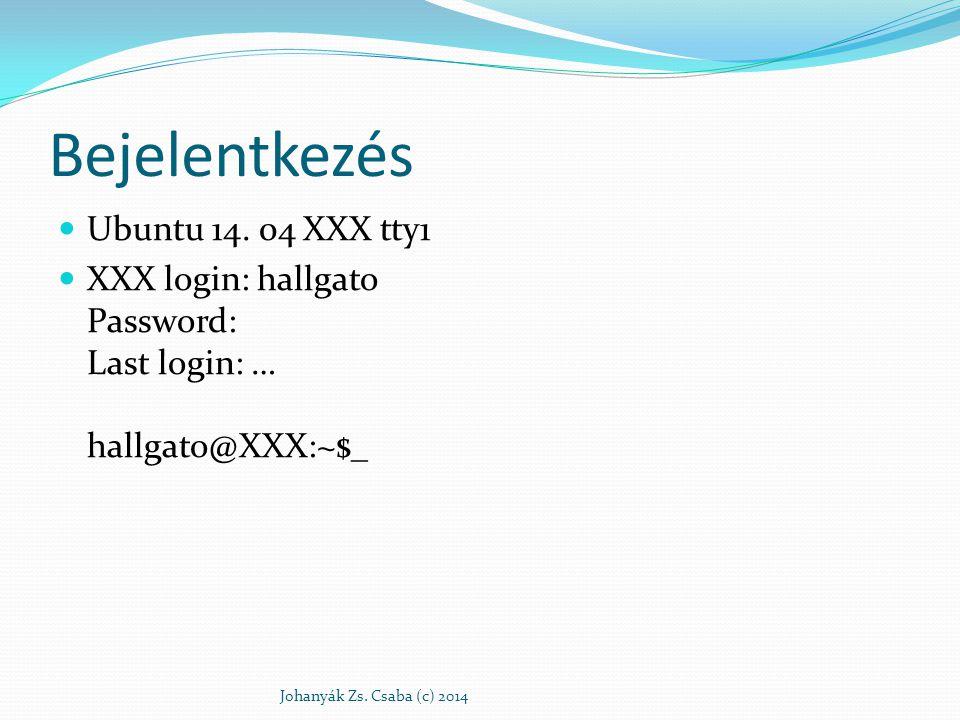 Bejelentkezés Ubuntu 14. 04 XXX tty1 XXX login: hallgato Password: Last login: … hallgato@XXX:~$_ Johanyák Zs. Csaba (c) 2014