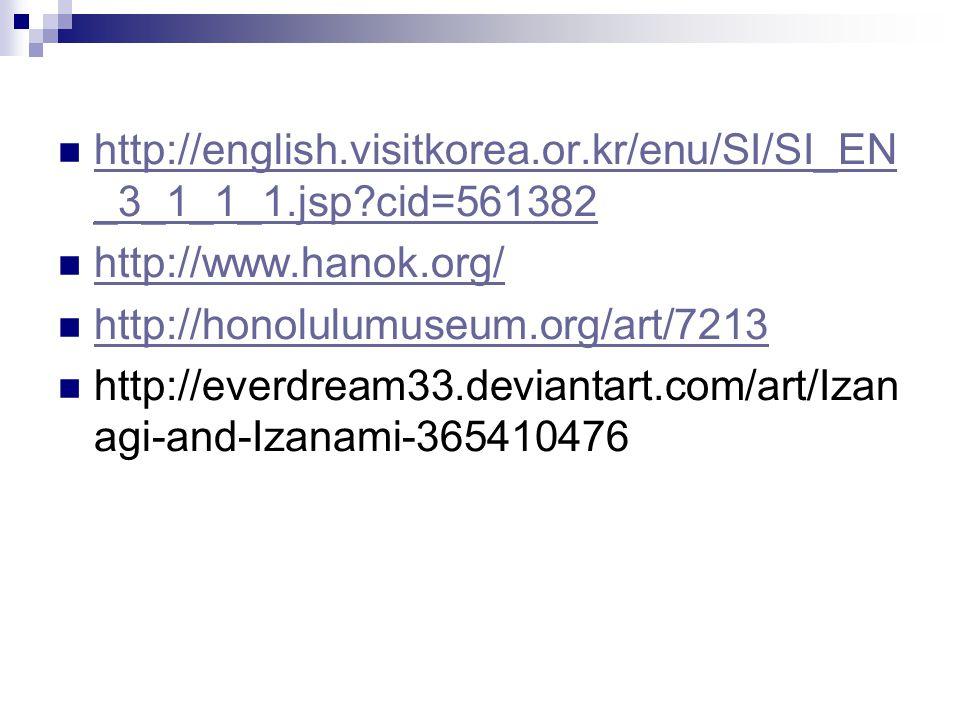 http://english.visitkorea.or.kr/enu/SI/SI_EN _3_1_1_1.jsp?cid=561382 http://english.visitkorea.or.kr/enu/SI/SI_EN _3_1_1_1.jsp?cid=561382 http://www.hanok.org/ http://honolulumuseum.org/art/7213 http://everdream33.deviantart.com/art/Izan agi-and-Izanami-365410476