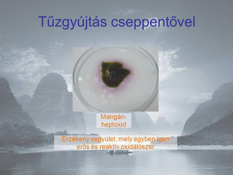 Mangán- heptoxid Tűzgyújtás cseppentővel Érzékeny vegyület, mely egyben igen erős és reaktív oxidálószer