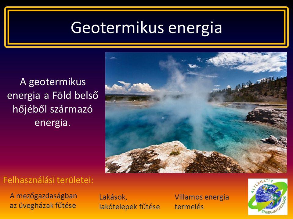 Geotermikus energia A geotermikus energia a Föld belső hőjéből származó energia. A mezőgazdaságban az üvegházak fűtése Felhasználási területei: Lakáso