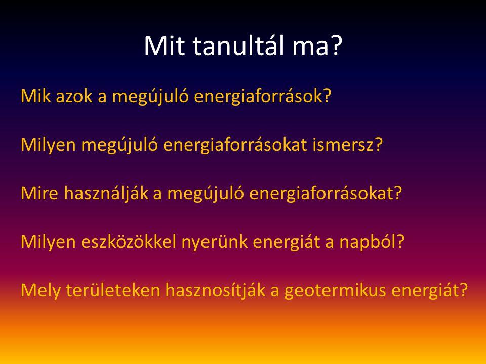 Mit tanultál ma? Mik azok a megújuló energiaforrások? Milyen megújuló energiaforrásokat ismersz? Mire használják a megújuló energiaforrásokat? Milyen