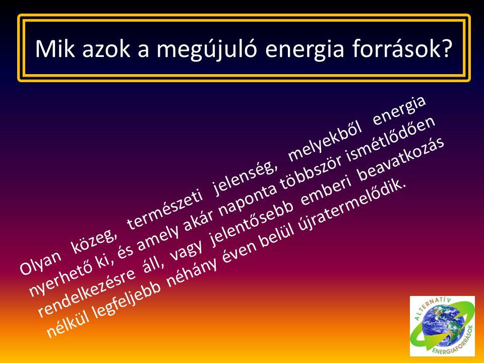 Mik azok a megújuló energia források? Olyan közeg, természeti jelenség, melyekből energia nyerhető ki, és amely akár naponta többször ismétlődően rend