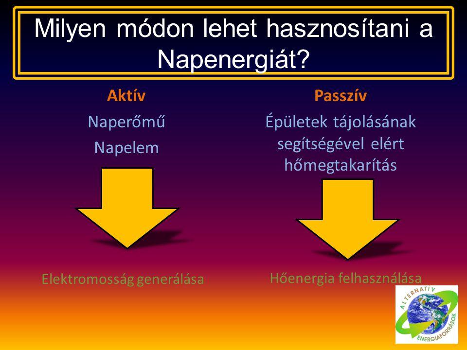 Milyen módon lehet hasznosítani a Napenergiát? Aktív Naperőmű Napelem Passzív Épületek tájolásának segítségével elért hőmegtakarítás Elektromosság gen