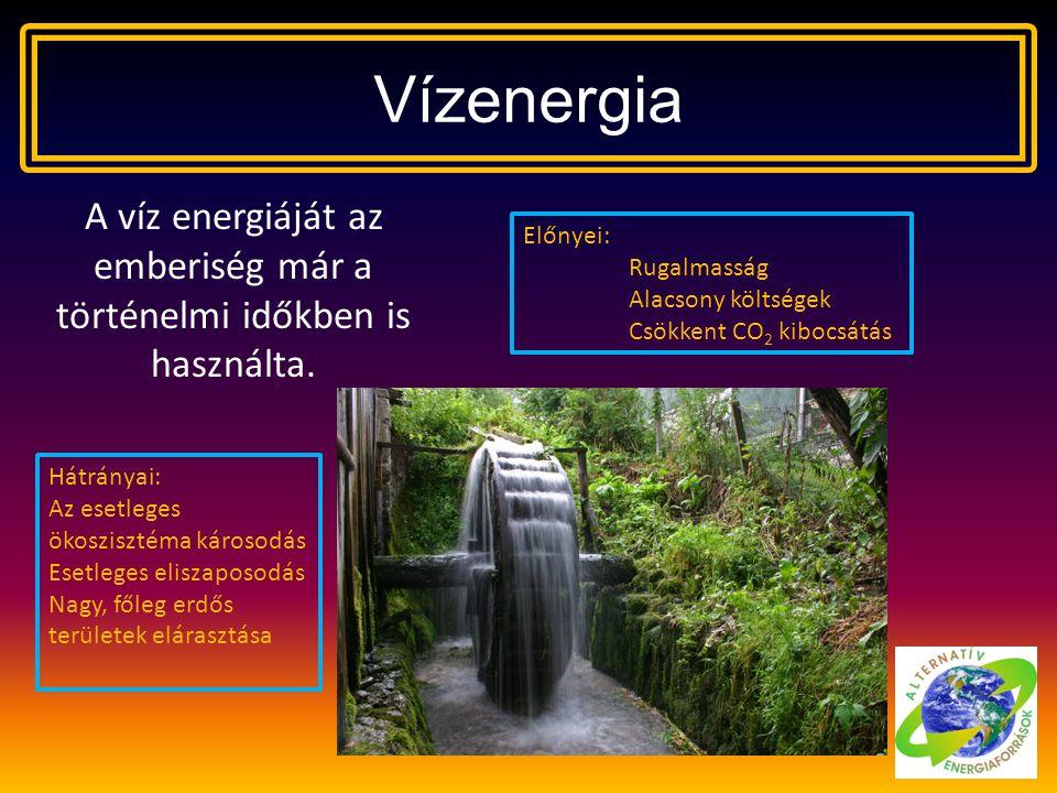 Vízenergia A víz energiáját az emberiség már a történelmi időkben is használta. Előnyei: Rugalmasság Alacsony költségek Csökkent CO 2 kibocsátás Hátrá